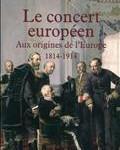 Le concert européen : aux origines de l'Europe (1814-1914)