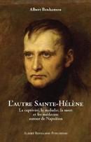 L'autre Sainte-Hélène. La captivité, la maladie, la mort et les médecins autour de Napoléon
