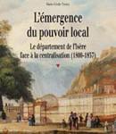 L'émergence du pouvoir local. Le département de l'Isère face à la centralisation (1800-1837)