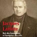Jacques Laffitte. Roi des banquiers et banquier des rois
