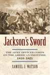 Jackson's Sword, The Army Officer Corps on the American Frontier, 1810–1821
