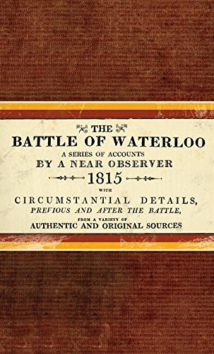 The Battle of Waterloo, a series of accounts by a near observer, facsimile (first published 1815)