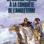 La Grande Armée à la conquête de l'Angleterre. Le plan secret de Napoléon