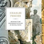 Charles Percier: Architecture and Design in an Age of Revolutions