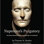 "Napoleon's Purgatory: The Unseen Humanity of the ""Corsican Ogre"" in Fatal Exile (with an introduction by J. David Markham) (Vernon Series in World History)"