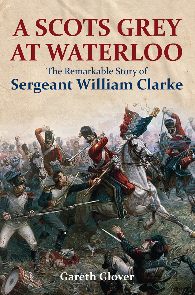 A Scot's Grey at Waterloo: The Remarkable Story of Sergeant William Clarke