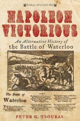 Napoleon Victorious!: An alternative history of the Battle of Waterloo