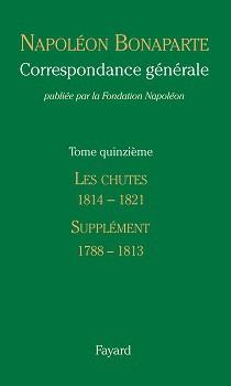 Correspondance générale de Napoléon Bonaparte, vol. 15 : Les Chutes, janvier 1814-mai 1821. Supplément (1788-1813). Introductions au volume