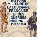 Histoire militaire de la Louisiane française et des guerres indiennes. 1682-1804
