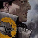 La face cachée de Waterloo. Tome 1. La victoire de l'Empereur