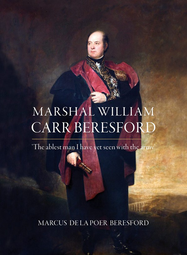 Marshal William Carr Beresford: 'The ablest man I have yet seen with the army'