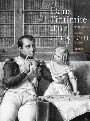 Dans l'intimité d'un empereur. Napoléon Ier, l'époux, le père, l'amant