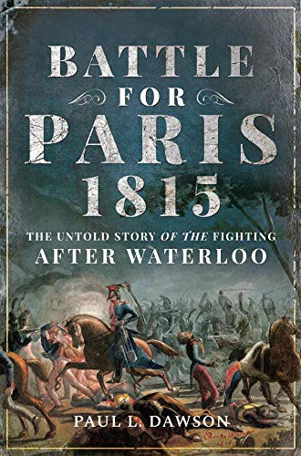 Battle for Paris 1815: The Untold Story of the Fighting after Waterloo