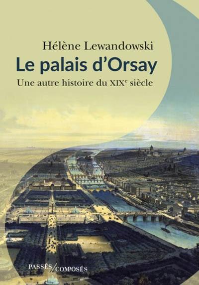 Le palais d'Orsay. Une autre histoire du XIXe siècle