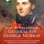 Next To Wellington: General Sir George Murray. The Story of a Scottish Soldier and Statesman, Wellington's Quartermaster General