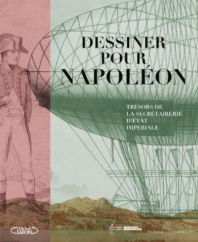 Dessiner pour Napoléon. Trésors de la secrétairerie d'État impériale (catalogue de l'expo)