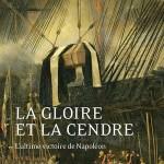 La Gloire et la Cendre. L'ultime victoire de Napoléon (nouvelle édition 2021)