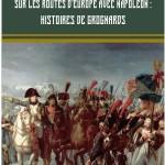 Sur les routes d'Europe avec Napoléon : histoires de grognards