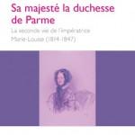 Sa Majesté la duchesse de Parme. La seconde vie de l'impératrice Marie- Louise (1814-1847)
