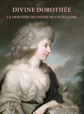 Divine Dorothée. La dernière duchesse de Courlande